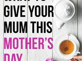 Ideas On What to Give Your Mum This Mother's Day