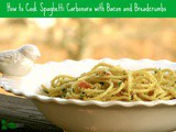 Seven Tips on How to Cook Spaghetti Carbonara with Bacon and Bread Crumbs